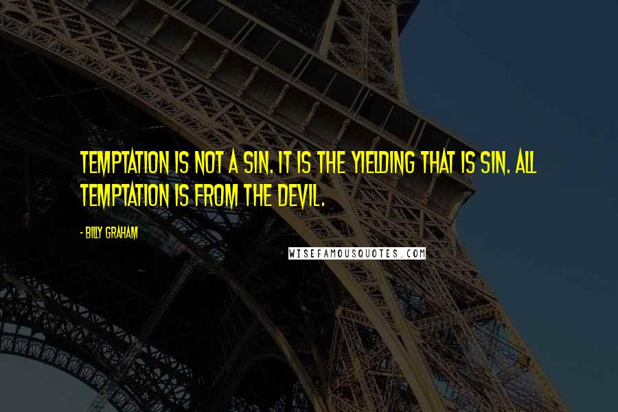 Billy Graham quotes: Temptation is not a sin. It is the yielding that is sin. All temptation is from the devil.