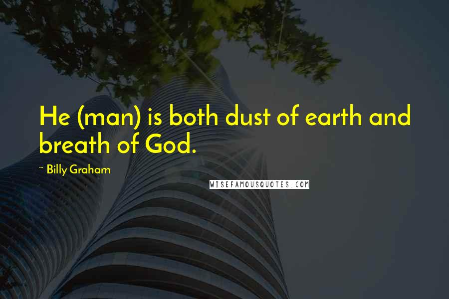Billy Graham quotes: He (man) is both dust of earth and breath of God.