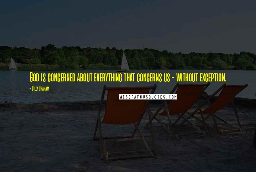 Billy Graham quotes: God is concerned about everything that concerns us - without exception.