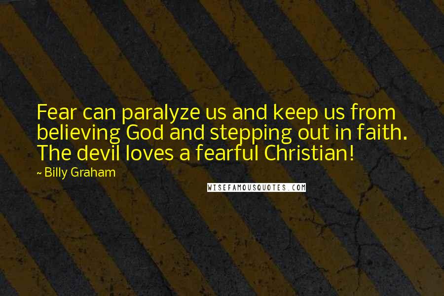 Billy Graham quotes: Fear can paralyze us and keep us from believing God and stepping out in faith. The devil loves a fearful Christian!