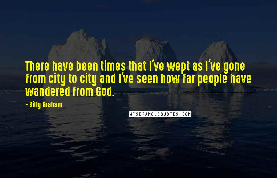 Billy Graham quotes: There have been times that I've wept as I've gone from city to city and I've seen how far people have wandered from God.