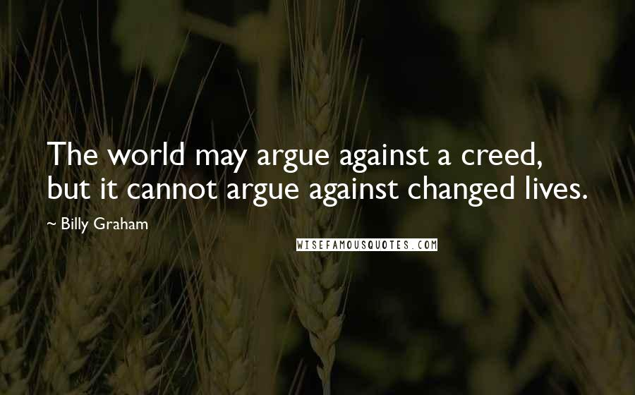 Billy Graham quotes: The world may argue against a creed, but it cannot argue against changed lives.