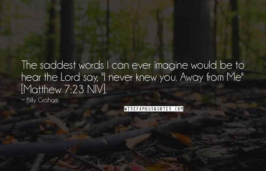 """Billy Graham quotes: The saddest words I can ever imagine would be to hear the Lord say, """"I never knew you. Away from Me"""" [Matthew 7:23 NIV]."""