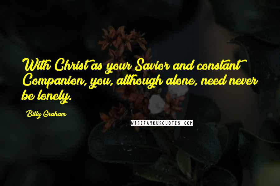 Billy Graham quotes: With Christ as your Savior and constant Companion, you, although alone, need never be lonely.