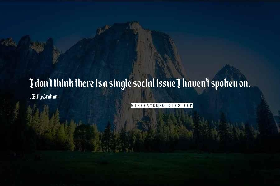 Billy Graham quotes: I don't think there is a single social issue I haven't spoken on.