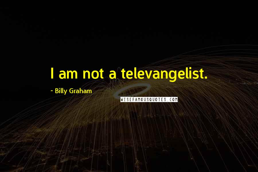 Billy Graham quotes: I am not a televangelist.