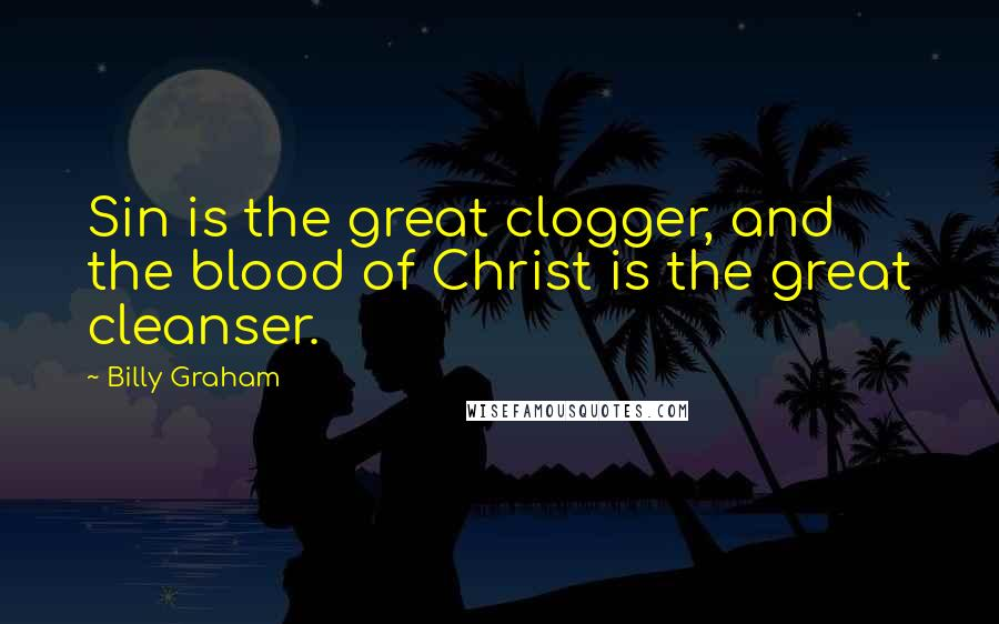 Billy Graham quotes: Sin is the great clogger, and the blood of Christ is the great cleanser.