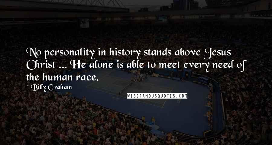 Billy Graham quotes: No personality in history stands above Jesus Christ ... He alone is able to meet every need of the human race.