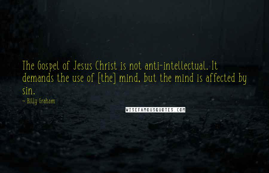 Billy Graham quotes: The Gospel of Jesus Christ is not anti-intellectual. It demands the use of [the] mind, but the mind is affected by sin.