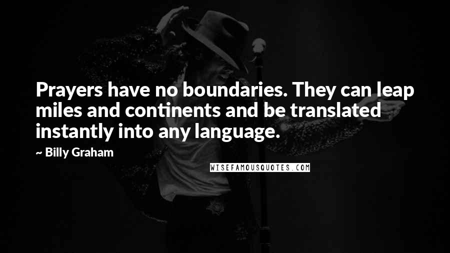 Billy Graham quotes: Prayers have no boundaries. They can leap miles and continents and be translated instantly into any language.