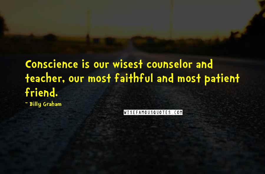Billy Graham quotes: Conscience is our wisest counselor and teacher, our most faithful and most patient friend.