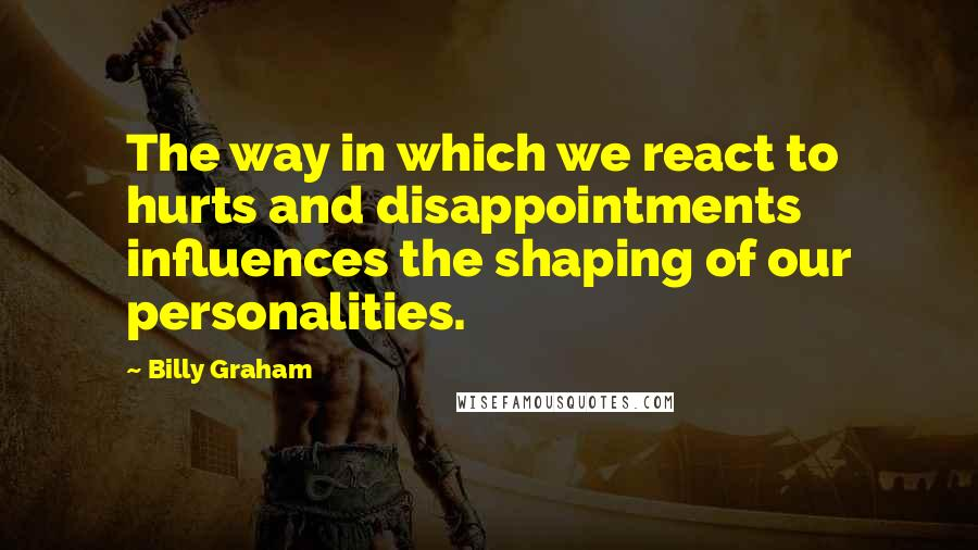 Billy Graham quotes: The way in which we react to hurts and disappointments influences the shaping of our personalities.