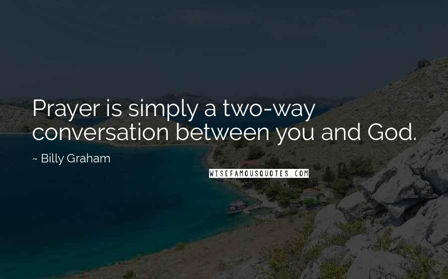 Billy Graham quotes: Prayer is simply a two-way conversation between you and God.