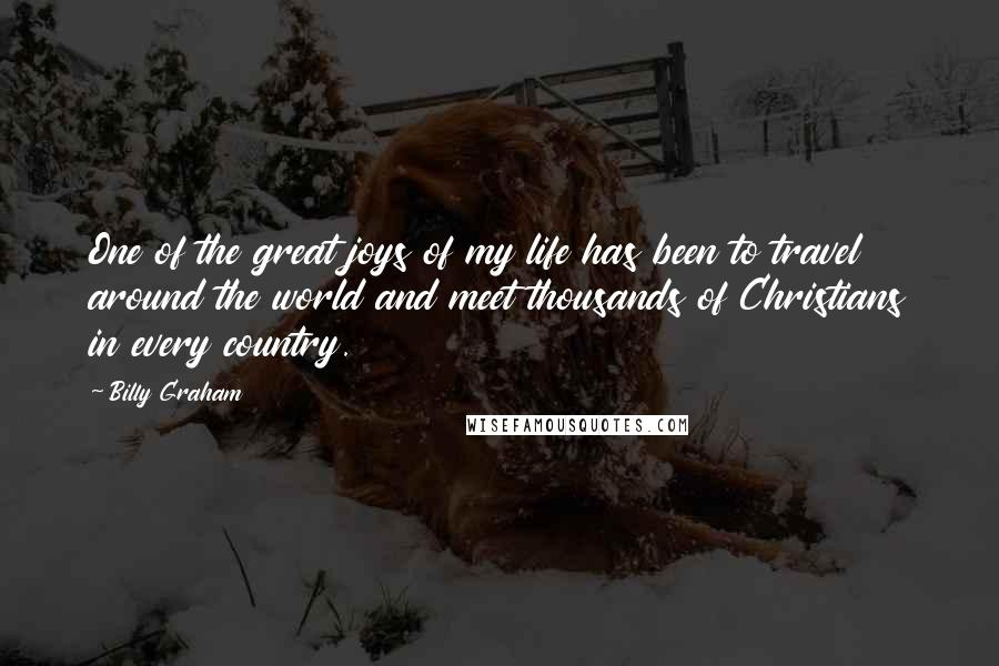 Billy Graham quotes: One of the great joys of my life has been to travel around the world and meet thousands of Christians in every country.