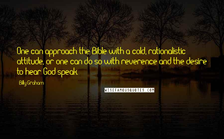 Billy Graham quotes: One can approach the Bible with a cold, rationalistic attitude, or one can do so with reverence and the desire to hear God speak.
