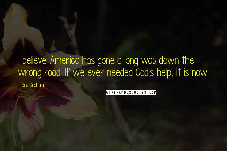 Billy Graham quotes: I believe America has gone a long way down the wrong road. If we ever needed God's help, it is now.
