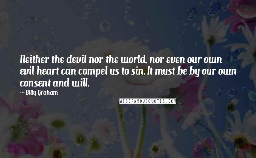 Billy Graham quotes: Neither the devil nor the world, nor even our own evil heart can compel us to sin. It must be by our own consent and will.