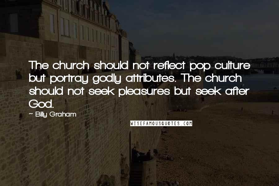 Billy Graham quotes: The church should not reflect pop culture but portray godly attributes. The church should not seek pleasures but seek after God.