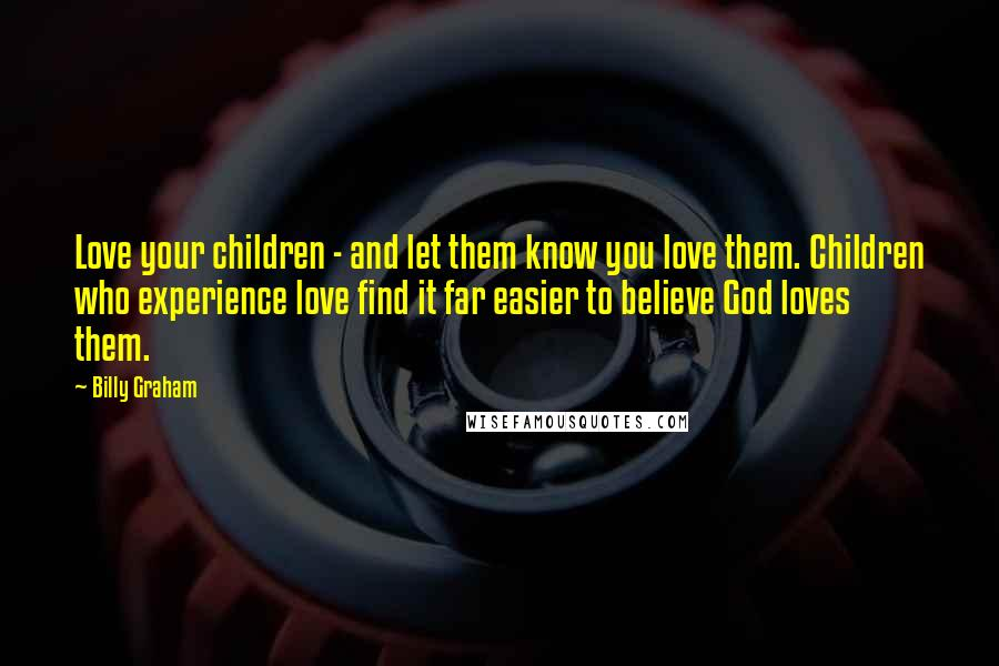 Billy Graham quotes: Love your children - and let them know you love them. Children who experience love find it far easier to believe God loves them.