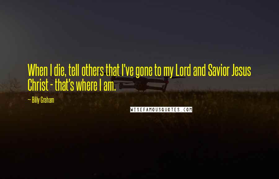 Billy Graham quotes: When I die, tell others that I've gone to my Lord and Savior Jesus Christ - that's where I am.