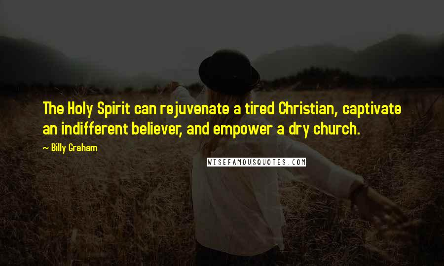 Billy Graham quotes: The Holy Spirit can rejuvenate a tired Christian, captivate an indifferent believer, and empower a dry church.