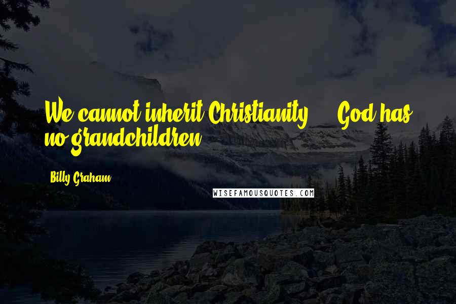 Billy Graham quotes: We cannot inherit Christianity ... God has no grandchildren.