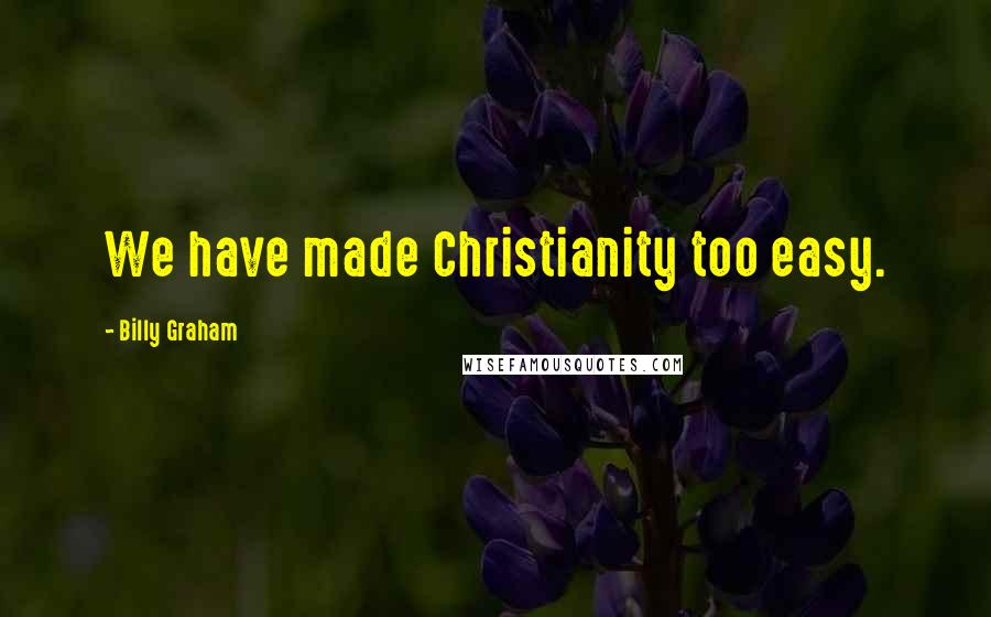 Billy Graham quotes: We have made Christianity too easy.