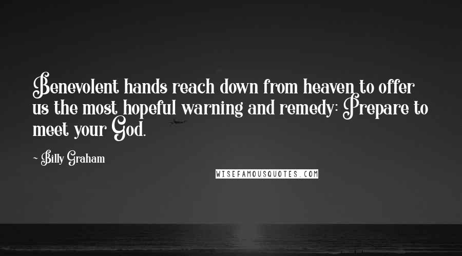 Billy Graham quotes: Benevolent hands reach down from heaven to offer us the most hopeful warning and remedy: Prepare to meet your God.