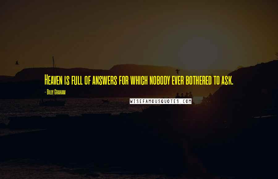 Billy Graham quotes: Heaven is full of answers for which nobody ever bothered to ask.