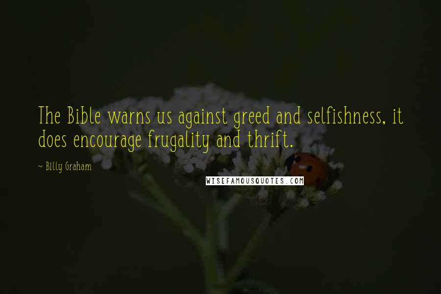Billy Graham quotes: The Bible warns us against greed and selfishness, it does encourage frugality and thrift.