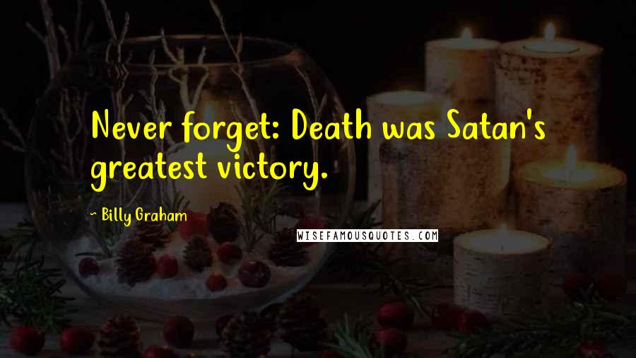 Billy Graham quotes: Never forget: Death was Satan's greatest victory.