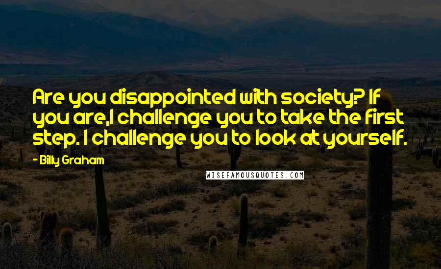 Billy Graham quotes: Are you disappointed with society? If you are,I challenge you to take the first step. I challenge you to look at yourself.