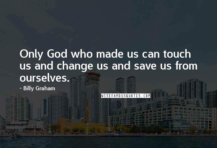 Billy Graham quotes: Only God who made us can touch us and change us and save us from ourselves.