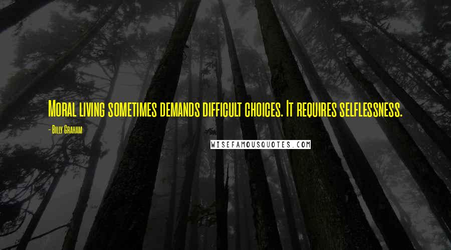 Billy Graham quotes: Moral living sometimes demands difficult choices. It requires selflessness.