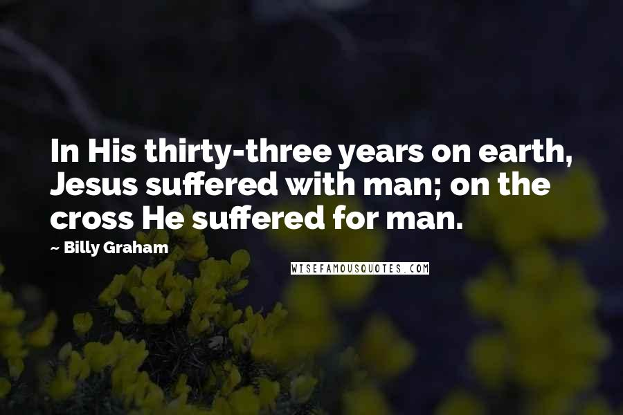 Billy Graham quotes: In His thirty-three years on earth, Jesus suffered with man; on the cross He suffered for man.