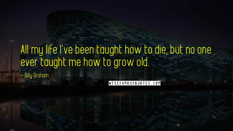 Billy Graham quotes: All my life I've been taught how to die, but no one ever taught me how to grow old.