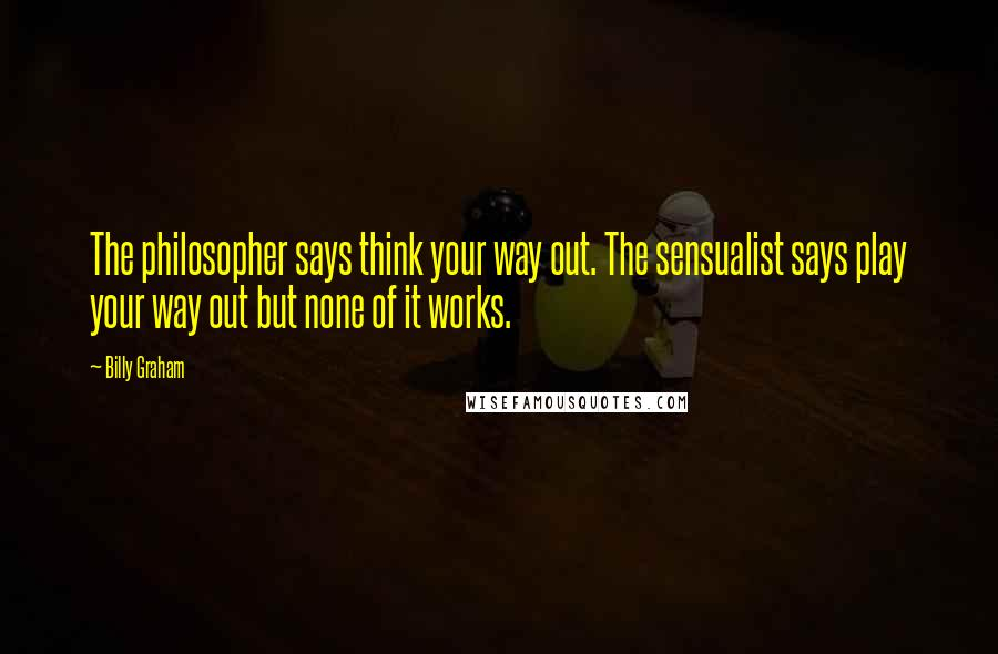 Billy Graham quotes: The philosopher says think your way out. The sensualist says play your way out but none of it works.