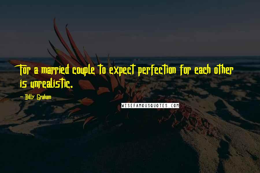 Billy Graham quotes: For a married couple to expect perfection for each other is unrealistic.