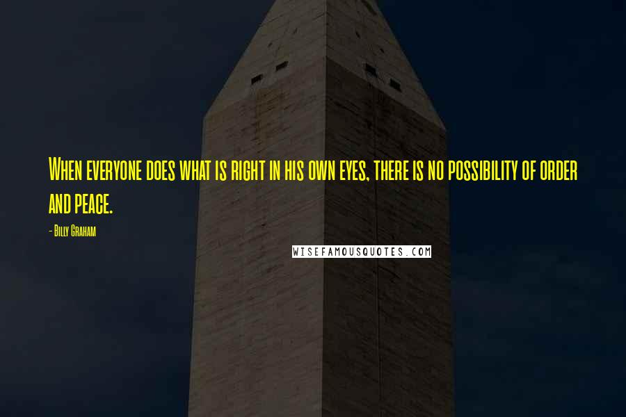 Billy Graham quotes: When everyone does what is right in his own eyes, there is no possibility of order and peace.