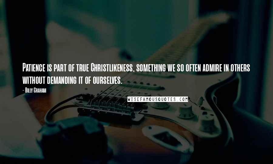 Billy Graham quotes: Patience is part of true Christlikeness, something we so often admire in others without demanding it of ourselves.
