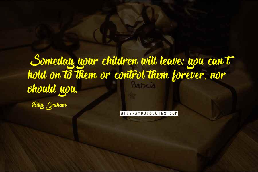 Billy Graham quotes: Someday your children will leave; you can't hold on to them or control them forever, nor should you.