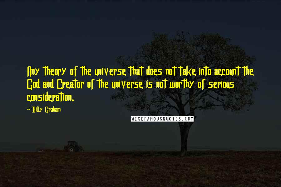 Billy Graham quotes: Any theory of the universe that does not take into account the God and Creator of the universe is not worthy of serious consideration.