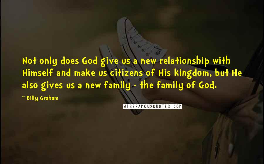 Billy Graham quotes: Not only does God give us a new relationship with Himself and make us citizens of His kingdom, but He also gives us a new family - the family of