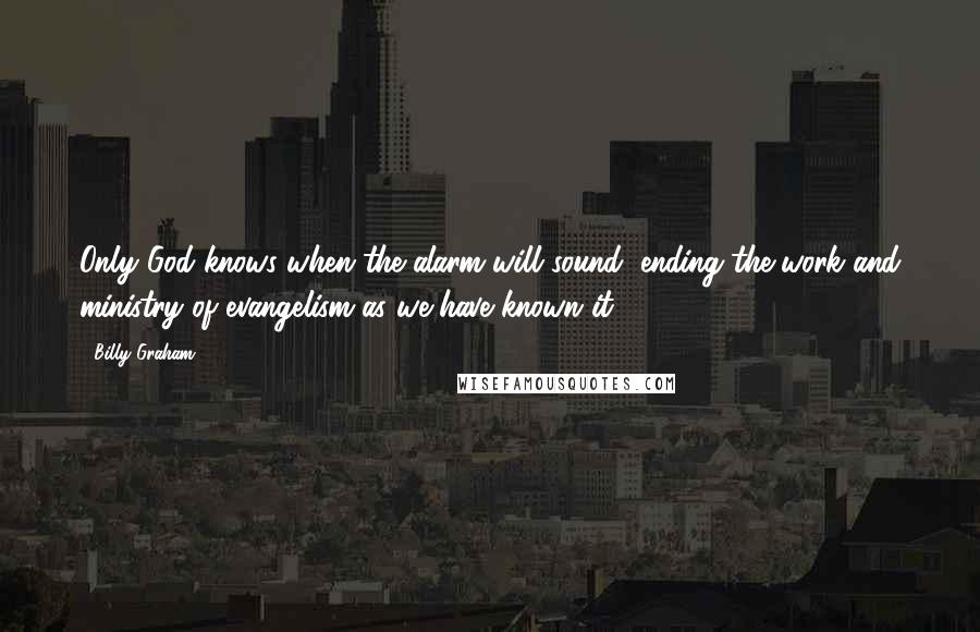 Billy Graham quotes: Only God knows when the alarm will sound, ending the work and ministry of evangelism as we have known it.