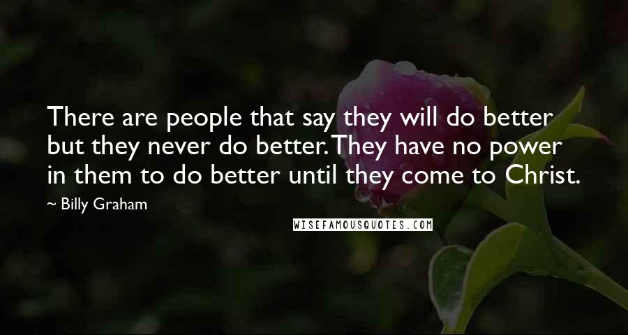 Billy Graham quotes: There are people that say they will do better but they never do better. They have no power in them to do better until they come to Christ.