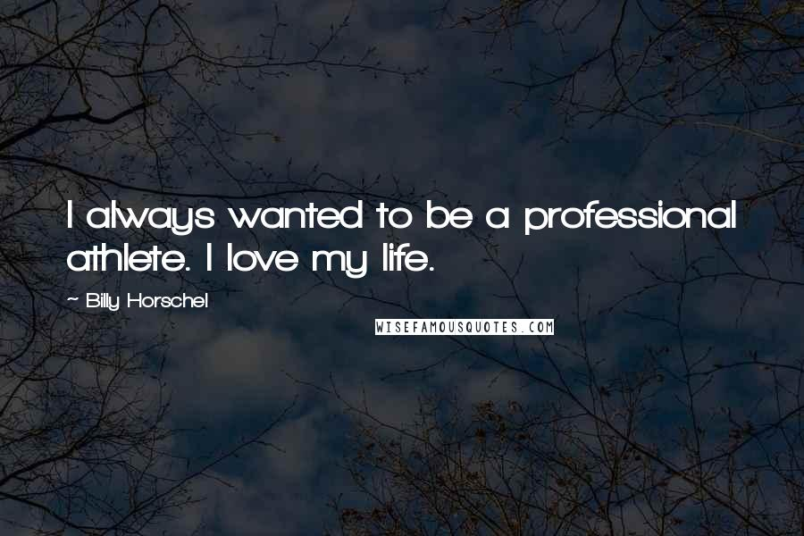 Billy Horschel quotes: I always wanted to be a professional athlete. I love my life.
