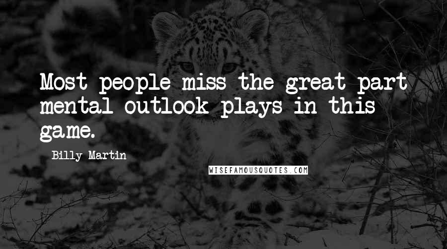 Billy Martin quotes: Most people miss the great part mental outlook plays in this game.