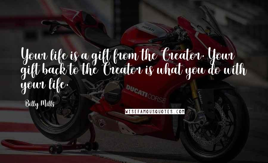 Billy Mills quotes: Your life is a gift from the Creator. Your gift back to the Creator is what you do with your life.