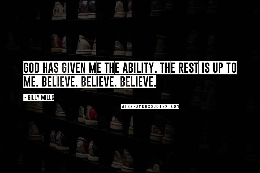 Billy Mills quotes: God has given me the ability. The rest is up to me. Believe. Believe. Believe.