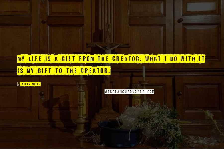 Billy Mills quotes: My life is a gift from the Creator. What I do with it is my gift to the Creator.